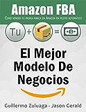 El mejor modelo de negocios Amazon FBA: Como vender tu propia marca en Amazon en piloto automático (Spanish Edition)