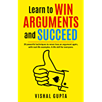 Learn to Win Arguments and Succeed: 20 Powerful Techniques to Never Lose an Argument again, with Real Life Examples. A…