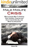 Male Midlife Crisis: Why It Causes Men To Destroy Their Families, Finances and Even Commit Suicide, and What You Should Do