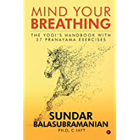 Mind Your Breathing : The Yogi's Handbook with 37 Pranayama Exercises