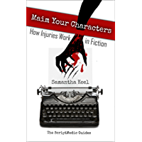 Maim Your Characters: How Injuries Work in Fiction (The ScriptMedic Guides Book 1)