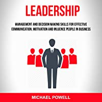 Leadership: Management And Decision Making Skills For Effective Communication, Motivation And Influence People In Business