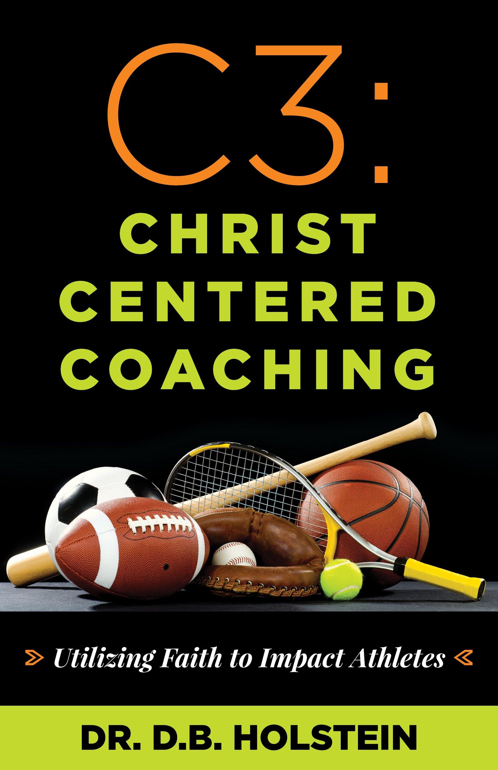 C3: Christ Centered Coaching: Utilizing Faith to Impact Athletes: Dr. D.B.  Holstein: 9781632694676: Amazon.com: Books