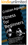 Fitness for Beginners: An introductory guide to overcoming mental obstacles, and everything you need to know to start getting fit, wherever and whenever you can
