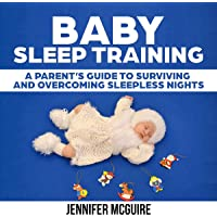 Baby Sleep Training: A Parent's Guide to Surviving and Overcoming Sleepless Nights