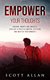 Empower Your Thoughts: Control Worry and Anxiety, Develop a Positive Mental Attitude, and Master Your Mindset (The Empowered Guru Series Book 2)