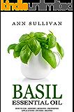 Basil Essential Oil: Benefits, Properties, Applications, Studies & Recipes