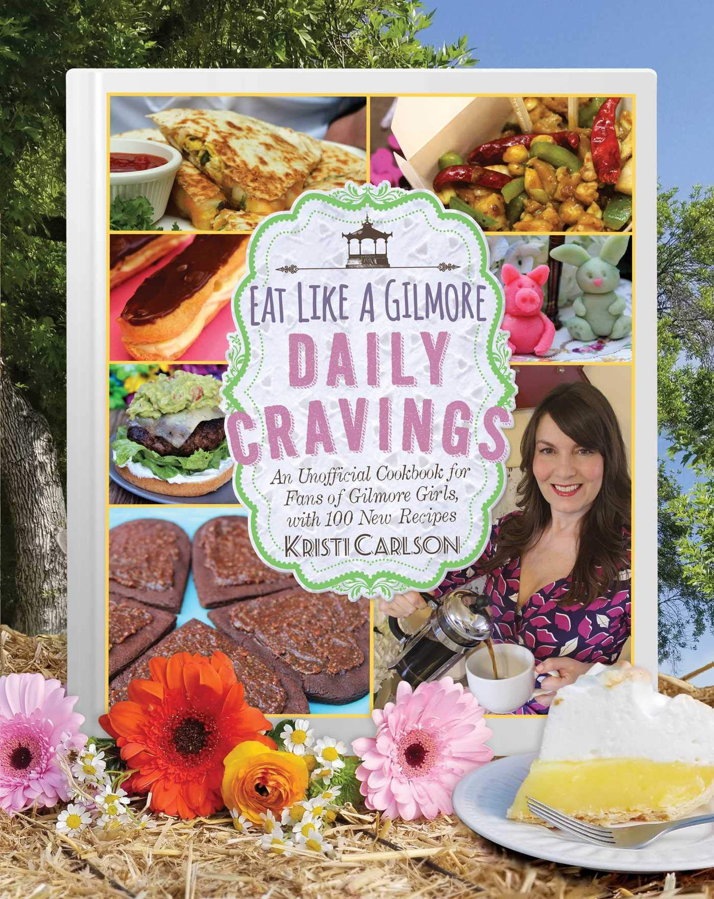 Eat Like A Gilmore  Daily Cravings  An Unofficial Cookbook For Fans Of Gilmore Girls With 100 New Recipes