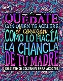 Quédate con quien te acelere el corazón como lo hacía la chancla de tu madre: Un libro de colorear para adultos