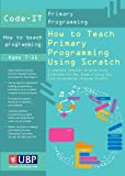 How to Teach Primary Programming Using Scratch: Teacher's Handbook (Code-IT Primary Programming) A complete KS2 Computer Science study programme