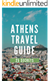 Athens 25 Secrets - The Locals Travel Guide For Your Trip to Athens 2017 (Greece): Skip the tourist traps and explore like a local : Where to Go, Eat & Party in Athens 2017