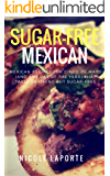 Sugar-Free Mexican Eats: Recipes For Cinco De Mayo (And Any Day Of The Year) That Taste Anything But Sugar-Free (No Sugar, No Sweat)