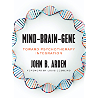 Mind-Brain-Gene: Toward Psychotherapy Integration (The Norton Series on Interpersonal Neurobiology)