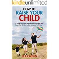 How to Raise your Child: A Guide for Parents to Understand How They may Raise their Children within Limits and with Love…