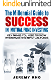 The Millennial Guide to Success in Mutual Fund Investing: Key Things You Need To Know When Investing in Mutual Funds