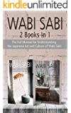 Wabi Sabi: The Full Manual for Understanding the Japanese Art and Culture of Wabi Sabi. 2 Books in 1
