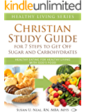 Christian Study Guide for 7 Steps to Get Off Sugar and Carbohydrates: Healthy Eating for Healthy Living with God's Food (Healthy Living Series Book 2)