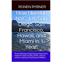 How I lived in NYC, LA, San Diego, San Francisco, Hawaii, and Miami in 1 Year!: Travel Moving Guide Step by Step how I explored cities quality of life, ... socializing & hobbies. (English Edition)