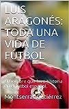LUIS ARAGONÉS: TODA UNA VIDA DE FÚTBOL: Una leyenda del fútbol español.