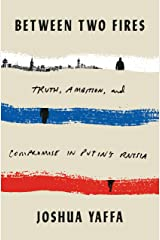 Between Two Fires: Truth, Ambition, and Compromise in Putin's Russia Kindle Edition