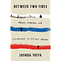 Between Two Fires: Truth, Ambition, and Compromise in Putin's Russia (English Edition)