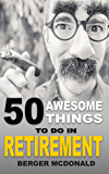 50 Awesome Things To Do In Retirement: The Humorous Guide To Enjoy Life After Work.