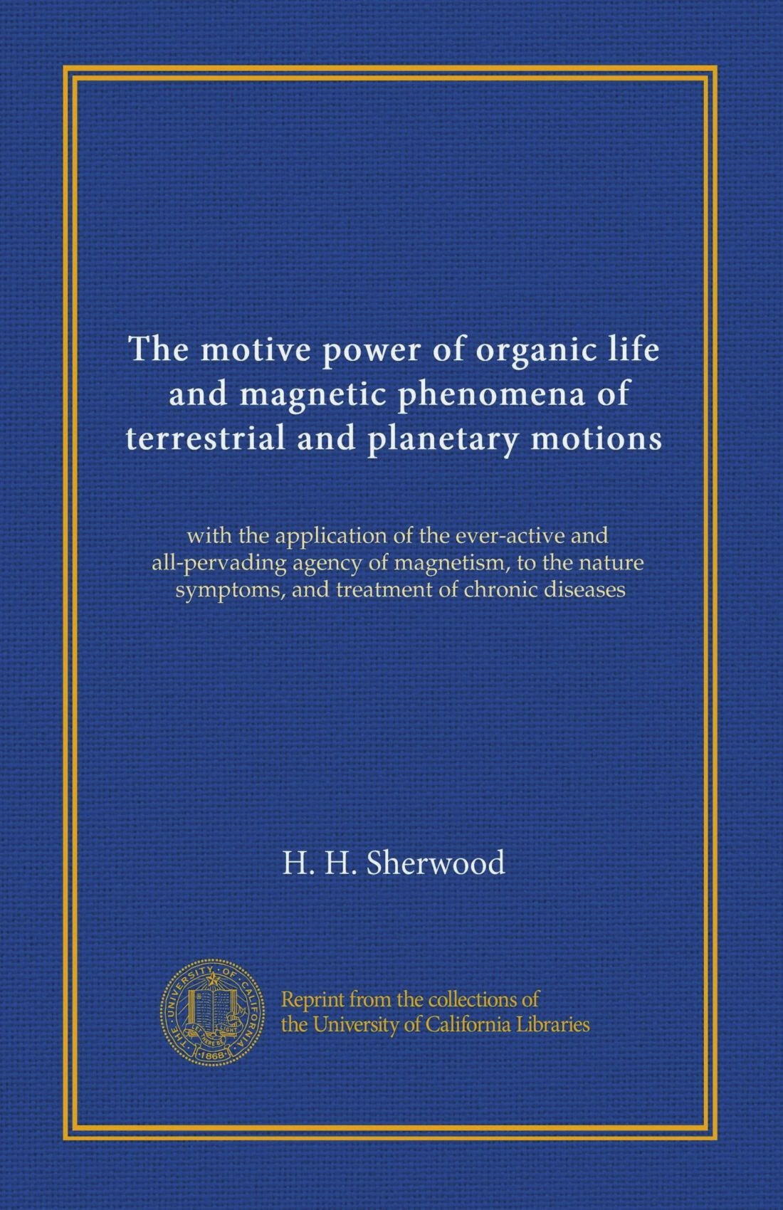 The motive power of organic life, and magnetic phenomena of terrestrial and planetary motions: with the application of the ever-active and ... symptoms, and treatment of chronic diseases pdf