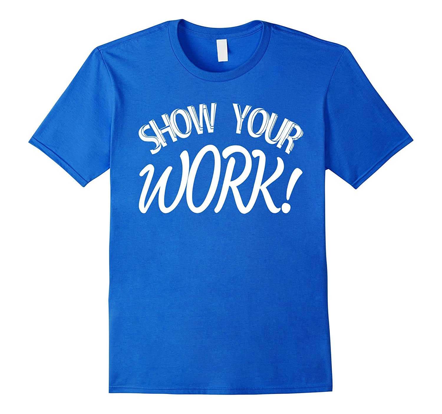 Show Your Work Shirt, Funny Teacher Shirt-CL