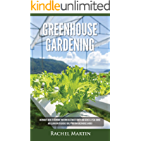 Greenhouse Gardening: Beginner's Guide to Growing Your Own Vegetables, Fruits and Herbs All Year-Round and Learn How to Quickly Build Your Own Greenhouse Garden (English Edition)