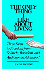 The Only Thing I Like About Living: Three Steps to Freedom from Solitude, Boredom, and Addiction in Adulthood Kindle Edition
