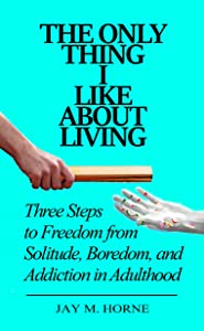 The Only Thing I Like About Living: Three Steps to Freedom from Solitude, Boredom, and Addiction in Adulthood