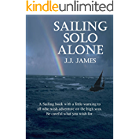 Sailing Solo Alone: A sailing book for those wishing a little adventure at sea... Be careful what you wish for.