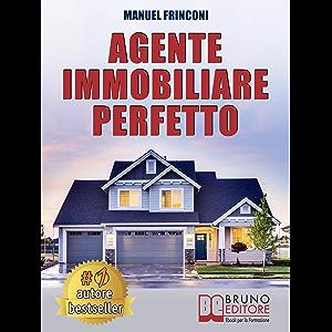 Agente Immobiliare Perfetto: Tecniche e Strategie Per Diventare Un Agente Di Successo e Vendere Case Passando Dalla…