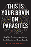 This Is Your Brain on Parasites: How Tiny Creatures Manipulate Our Behavior and Shape Society