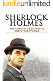 Sherlock Holmes - The Waterloo Colour and Other Stories (Cases of Singular Interest Book 6)
