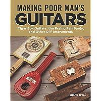 Making Poor Man's Guitars: Cigar Box Guitars, the Pan Banjo and Other DIY Instruments
