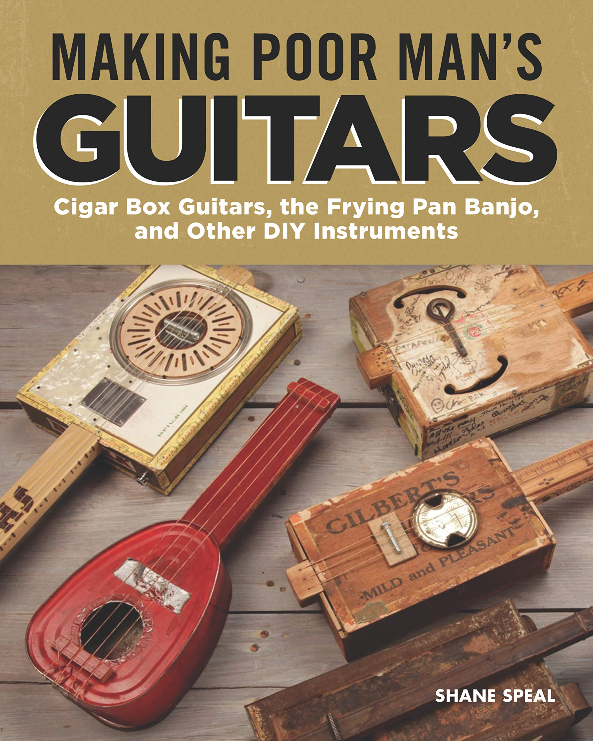 Making Poor Man S Guitars Cigar Box Guitars The Frying Pan Banjo And Other Diy Instruments Fox Chapel Publishing Step By Step Cbg Projects Interviews And Authentic Stories Of American Diy Music 9781565239463 Shane