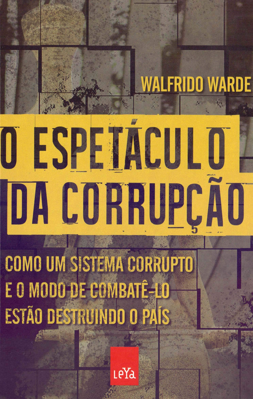 O Espetáculo da Corrupção. Como Um Sistema Corrupto e o Modo de ...