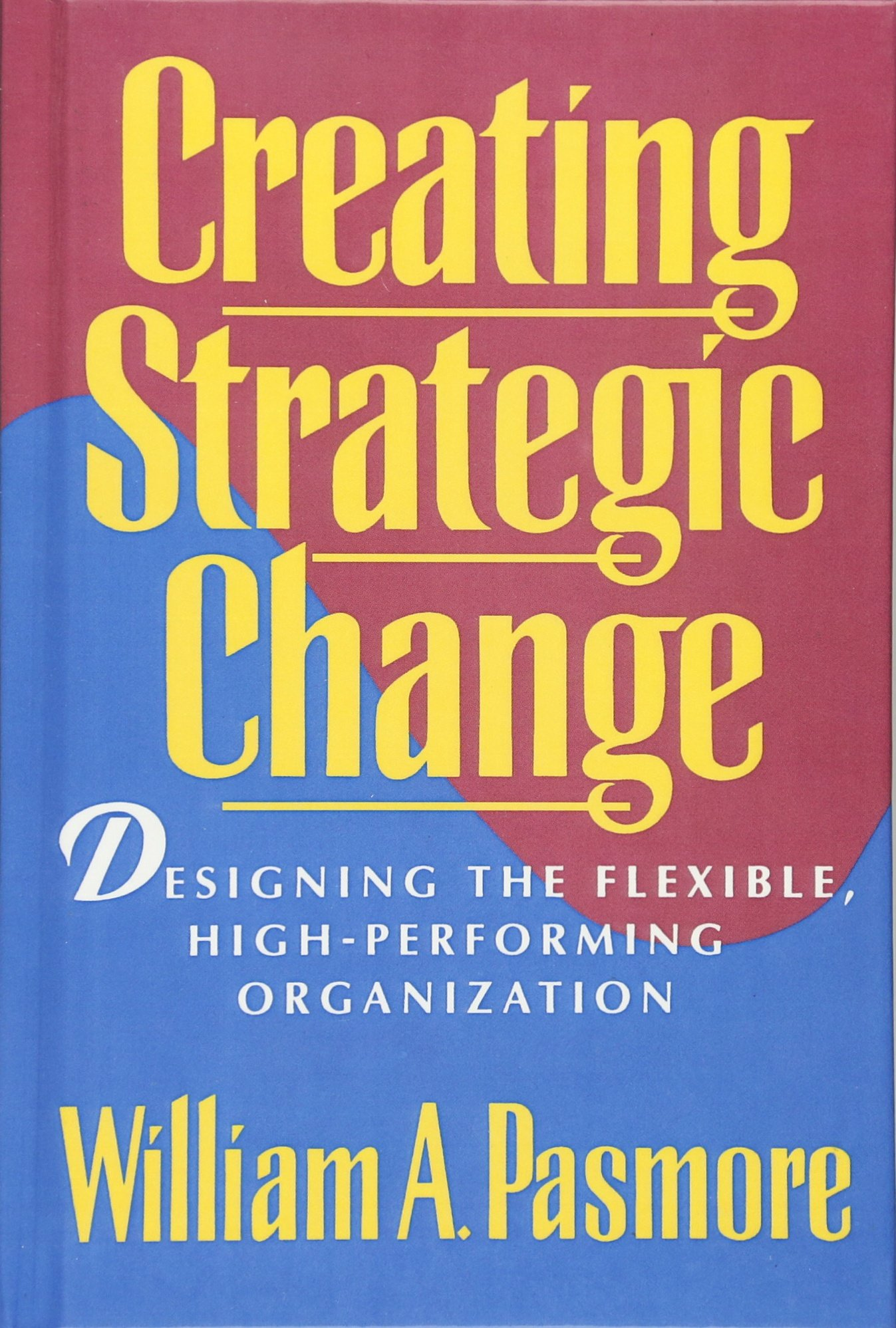 Creating Strategic Change: Designing the Flexible, High-Performing Organization