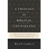 A Theology of Biblical Counseling: The Doctrinal Foundations of Counseling Ministry