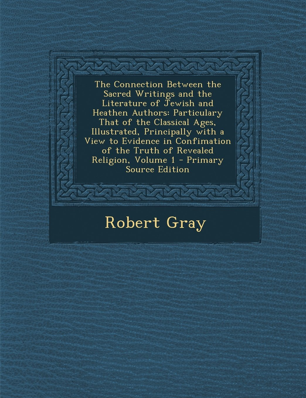 Download The Connection Between the Sacred Writings and the Literature of Jewish and Heathen Authors: Particulary That of the Classical Ages, Illustrated, ... of Revealed Religion, Volume 1 - Primary Sour pdf epub