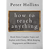 How to Teach Anything: Break Down Complex Topics and Explain with Clarity, While Keeping Engagement and Motivation (Learning