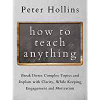 How to Teach Anything: Break Down Complex Topics and Explain with Clarity, While Keeping Engagement and Motivation…