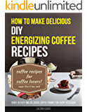 How To Make Delicious DIY Energizing Coffee Recipes: Over 10 Easy And Delicious Coffee Drinks For Every Occasion