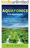Aquaponics for beginners: : The Ultimate guide to maintain and grow various organic vegetables,fruits ,herbs and fish without soil