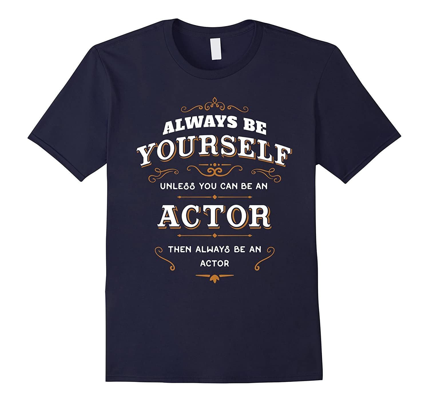 Actor T Shirt Be Yourself Unless You Can be an Actor-TH