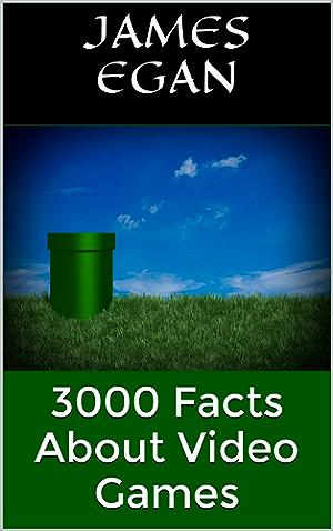 3000 Facts About Video Games (1000 Facts about Video Games Book 4)