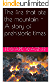 The fire that ate the mountain - A story of prehistoric times (Cave Men- Neanderthal Book 1)