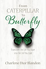 From Caterpillar to Butterfly: Transform the Life You Have into the Life You Love Kindle Edition