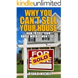 Why You Can't Sell Your House: How to Sell Your House When It Won't Sell